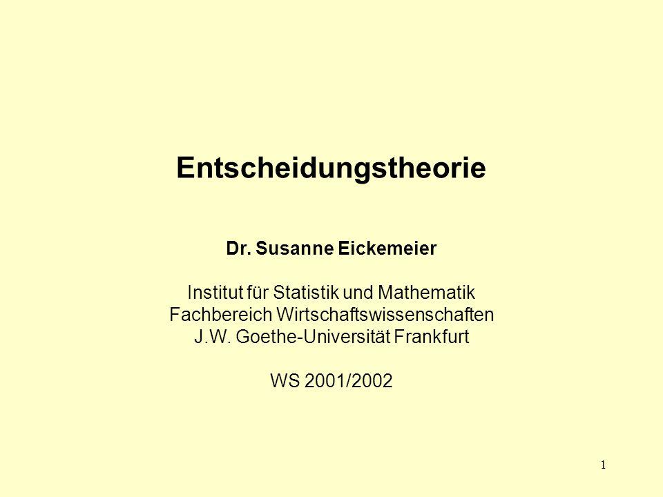 1 Entscheidungstheorie Dr. Susanne Eickemeier Institut für Statistik und Mathematik Fachbereich Wirtschaftswissenschaften J.W. Goethe-Universität Fran