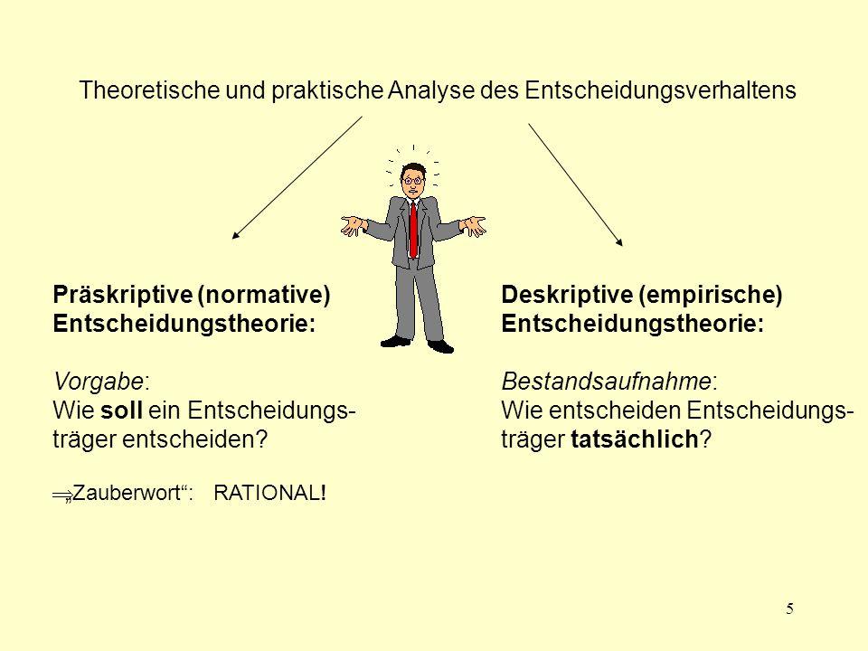 5 Theoretische und praktische Analyse des Entscheidungsverhaltens Präskriptive (normative) Entscheidungstheorie: Vorgabe: Wie soll ein Entscheidungs-