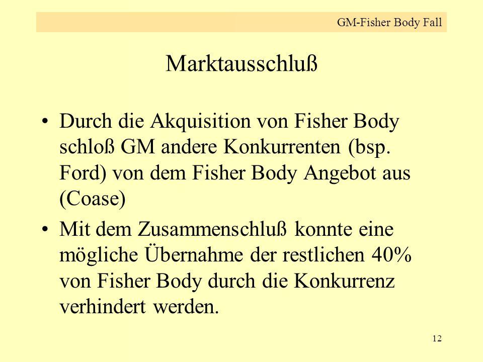 12 Marktausschluß Durch die Akquisition von Fisher Body schloß GM andere Konkurrenten (bsp. Ford) von dem Fisher Body Angebot aus (Coase) Mit dem Zusa