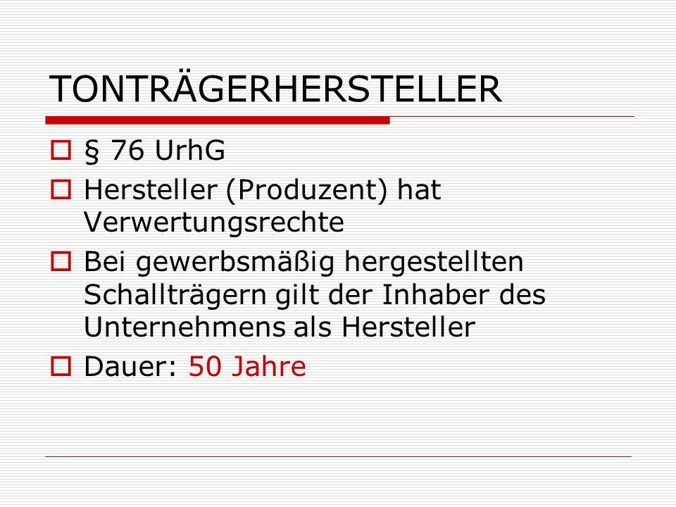 TONTRÄGERHERSTELLER  § 76 UrhG  Hersteller (Produzent) hat Verwertungsrechte  Bei gewerbsmäßig hergestellten Schallträgern gilt der Inhaber des Unt