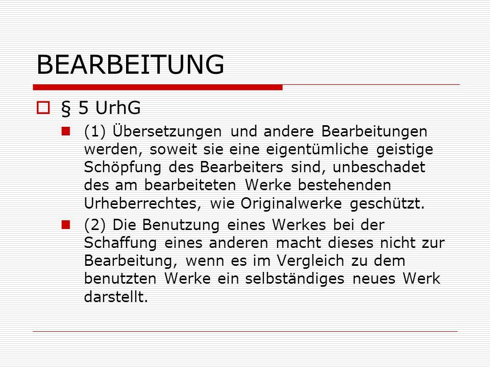 BEARBEITUNG  § 5 UrhG (1) Übersetzungen und andere Bearbeitungen werden, soweit sie eine eigentümliche geistige Schöpfung des Bearbeiters sind, unbes