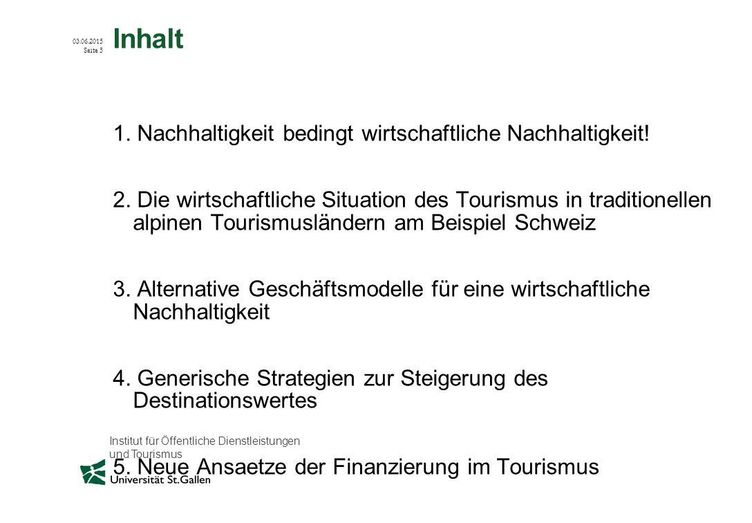 Institut für Öffentliche Dienstleistungen und Tourismus 03.06.2015 Seite 5 Inhalt 1. Nachhaltigkeit bedingt wirtschaftliche Nachhaltigkeit! 2. Die wir