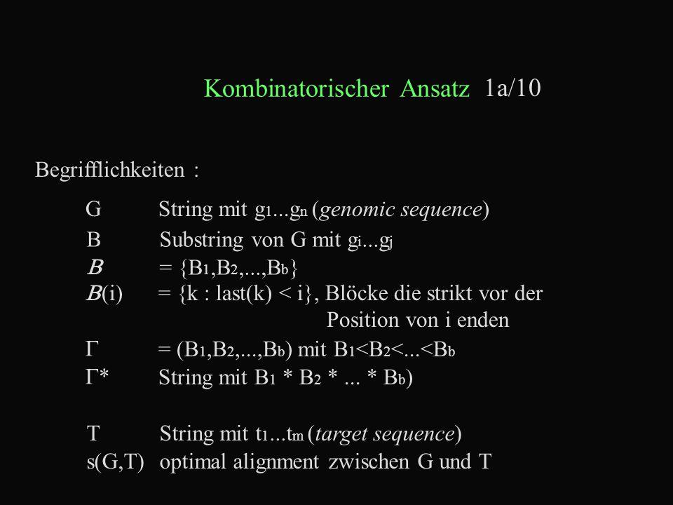 Kombinatorischer Ansatz 1a/10 Begrifflichkeiten : GString mit g 1...g n (genomic sequence) TString mit t 1...t m (target sequence)  = {B 1,B 2,...,B b } BSubstring von G mit g i...g j s(G,T)optimal alignment zwischen G und T  = (B 1,B 2,...,B b ) mit B 1 <B 2 <...<B b ** String mit B 1 * B 2 *...