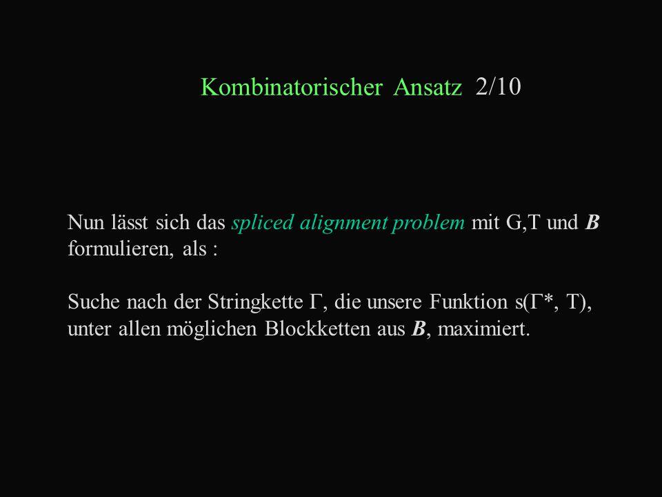 Kombinatorischer Ansatz 2/10 Nun lässt sich das spliced alignment problem mit G,T und B formulieren, als : Suche nach der Stringkette , die unsere Funktion s(  *, T), unter allen möglichen Blockketten aus B, maximiert.