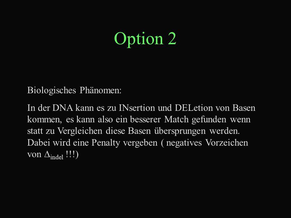 Option 2 Biologisches Phänomen: In der DNA kann es zu INsertion und DELetion von Basen kommen, es kann also ein besserer Match gefunden wenn statt zu Vergleichen diese Basen übersprungen werden.