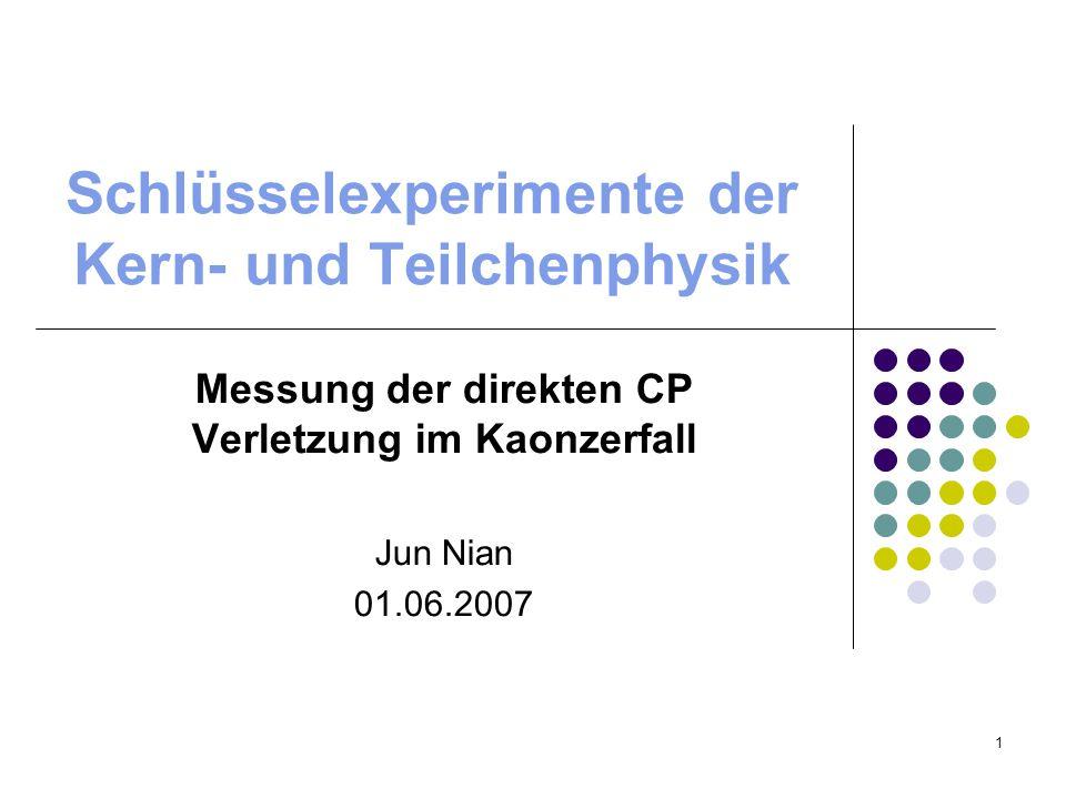 1 Schlüsselexperimente der Kern- und Teilchenphysik Messung der direkten CP Verletzung im Kaonzerfall Jun Nian 01.06.2007