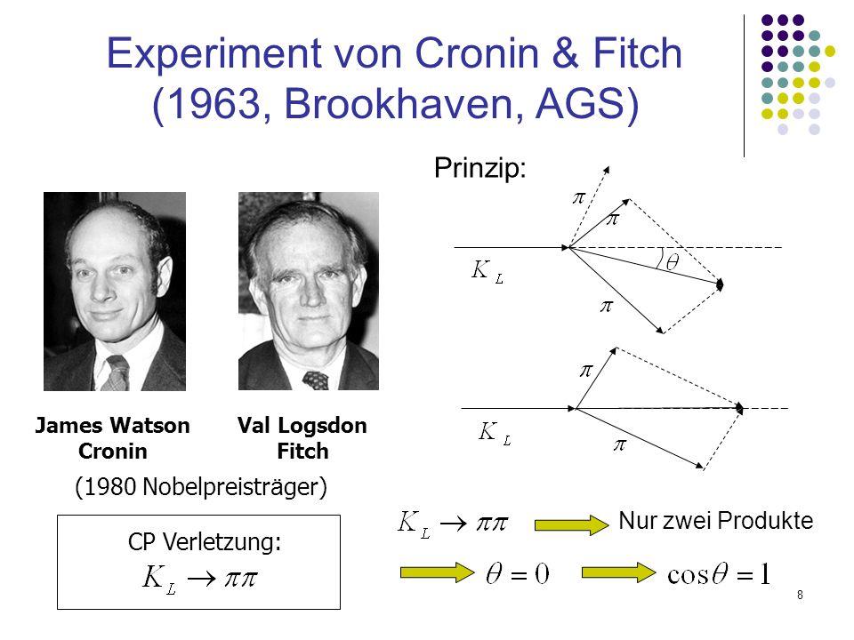 8 Val Logsdon Fitch Experiment von Cronin & Fitch (1963, Brookhaven, AGS) James Watson Cronin (1980 Nobelpreistr ä ger) Prinzip: CP Verletzung: Nur zw