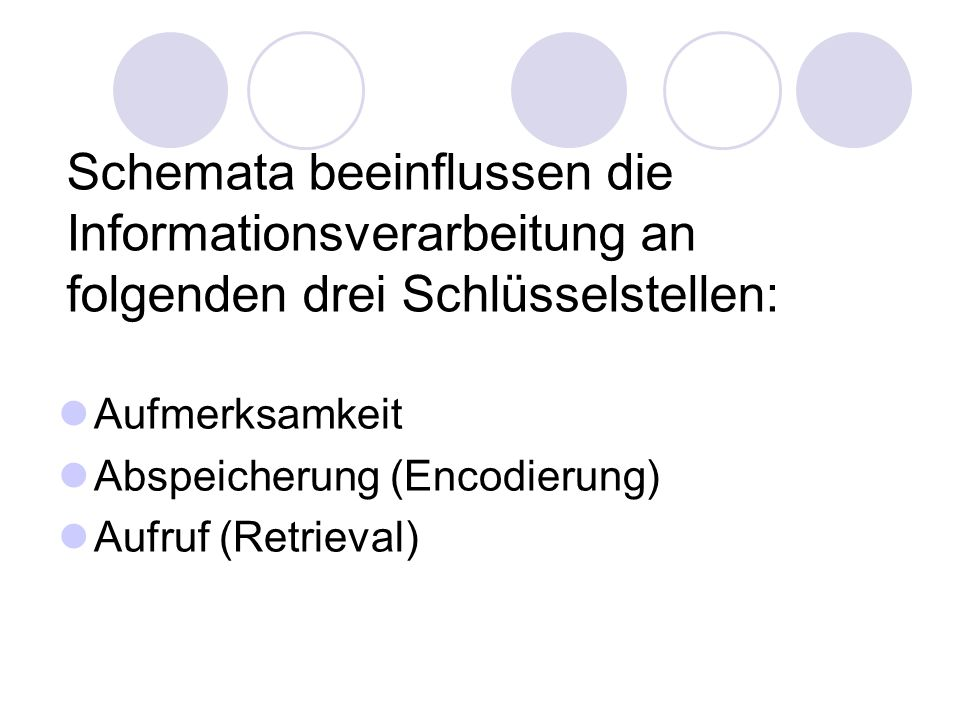 Schemata beeinflussen die Informationsverarbeitung an folgenden drei Schlüsselstellen: Aufmerksamkeit Abspeicherung (Encodierung) Aufruf (Retrieval)