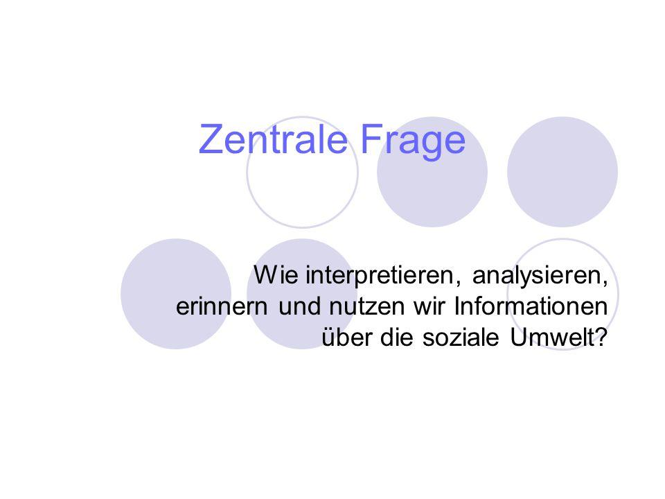Zentrale Frage Wie interpretieren, analysieren, erinnern und nutzen wir Informationen über die soziale Umwelt?