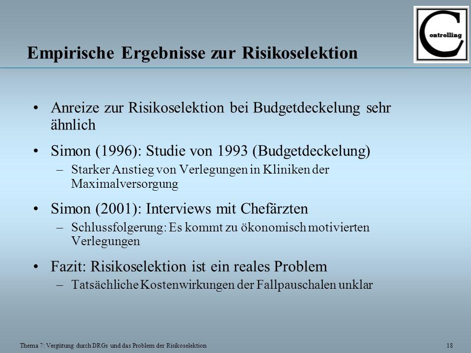 18 Thema 7: Vergütung durch DRGs und das Problem der Risikoselektion Empirische Ergebnisse zur Risikoselektion Anreize zur Risikoselektion bei Budgetdeckelung sehr ähnlich Simon (1996): Studie von 1993 (Budgetdeckelung) –Starker Anstieg von Verlegungen in Kliniken der Maximalversorgung Simon (2001): Interviews mit Chefärzten –Schlussfolgerung: Es kommt zu ökonomisch motivierten Verlegungen Fazit: Risikoselektion ist ein reales Problem –Tatsächliche Kostenwirkungen der Fallpauschalen unklar