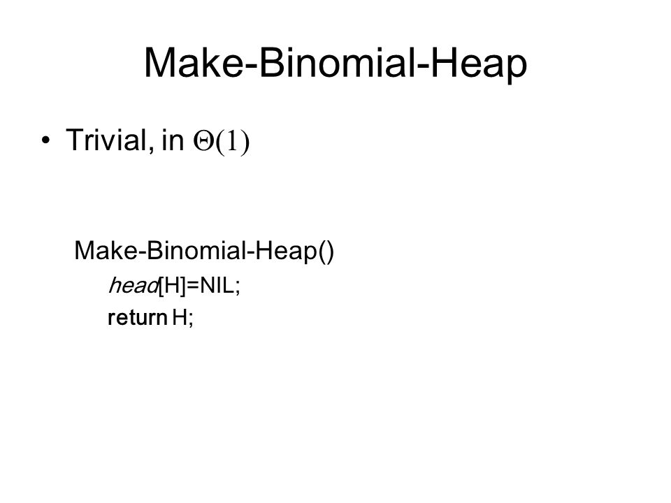 Make-Binomial-Heap Trivial, in  Make-Binomial-Heap() head[H]=NIL; return H;