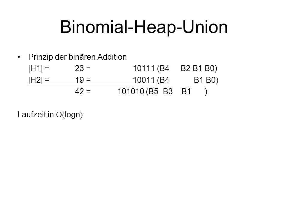 Binomial-Heap-Union Prinzip der binären Addition |H1| = 23 =10111 (B4 B2 B1 B0) |H2| = 19 =10011 (B4 B1 B0) 42 = 101010 (B5 B3 B1 ) Laufzeit in  log