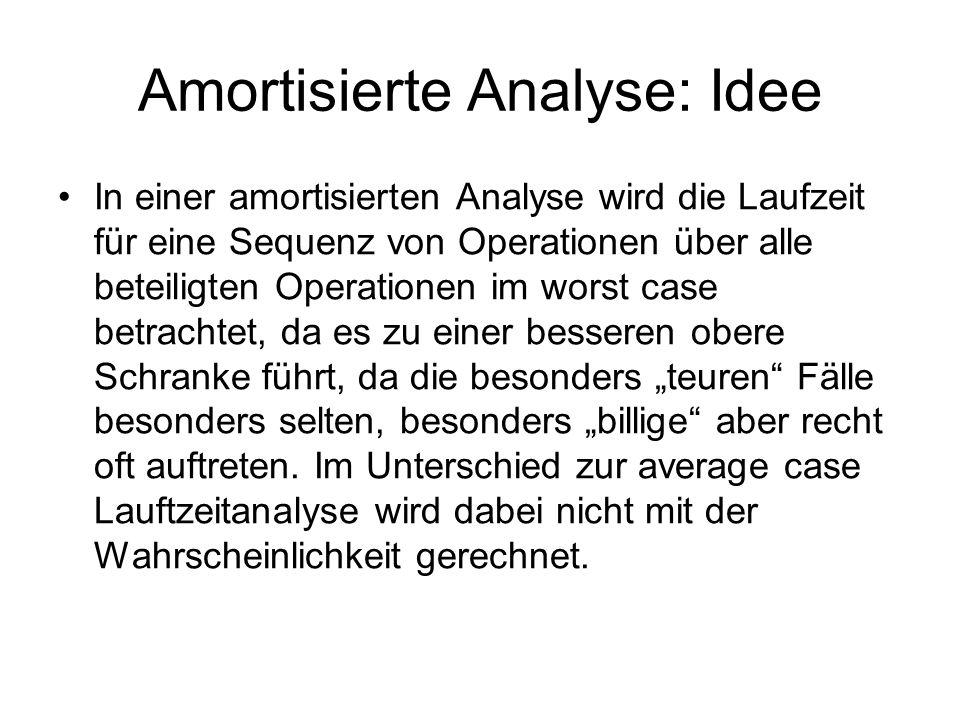 Amortisierte Analyse: Idee In einer amortisierten Analyse wird die Laufzeit für eine Sequenz von Operationen über alle beteiligten Operationen im wors