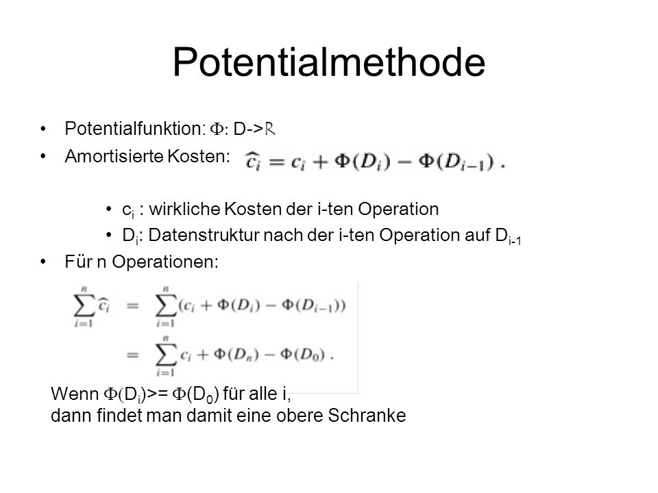 Potentialmethode Potentialfunktion:  D-> R Amortisierte Kosten: c i : wirkliche Kosten der i-ten Operation D i : Datenstruktur nach der i-ten Opera