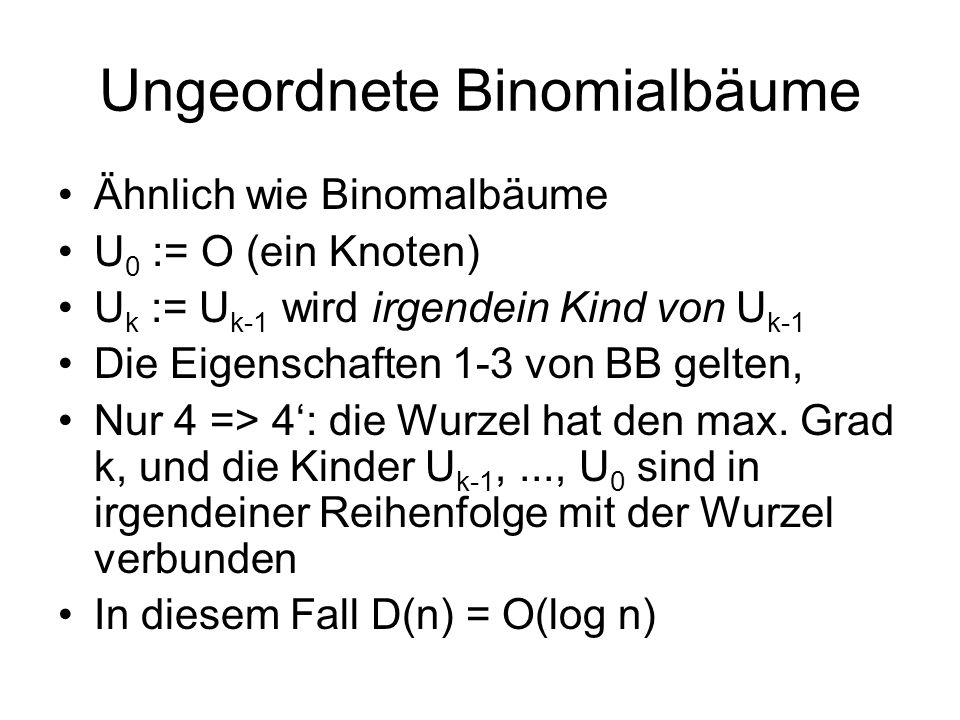 Ungeordnete Binomialbäume Ähnlich wie Binomalbäume U 0 := O (ein Knoten) U k := U k-1 wird irgendein Kind von U k-1 Die Eigenschaften 1-3 von BB gelte