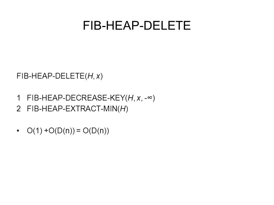 FIB-HEAP-DELETE FIB-HEAP-DELETE(H, x) 1 FIB-HEAP-DECREASE-KEY(H, x, -∞) 2 FIB-HEAP-EXTRACT-MIN(H) O(1) +O(D(n)) = O(D(n))