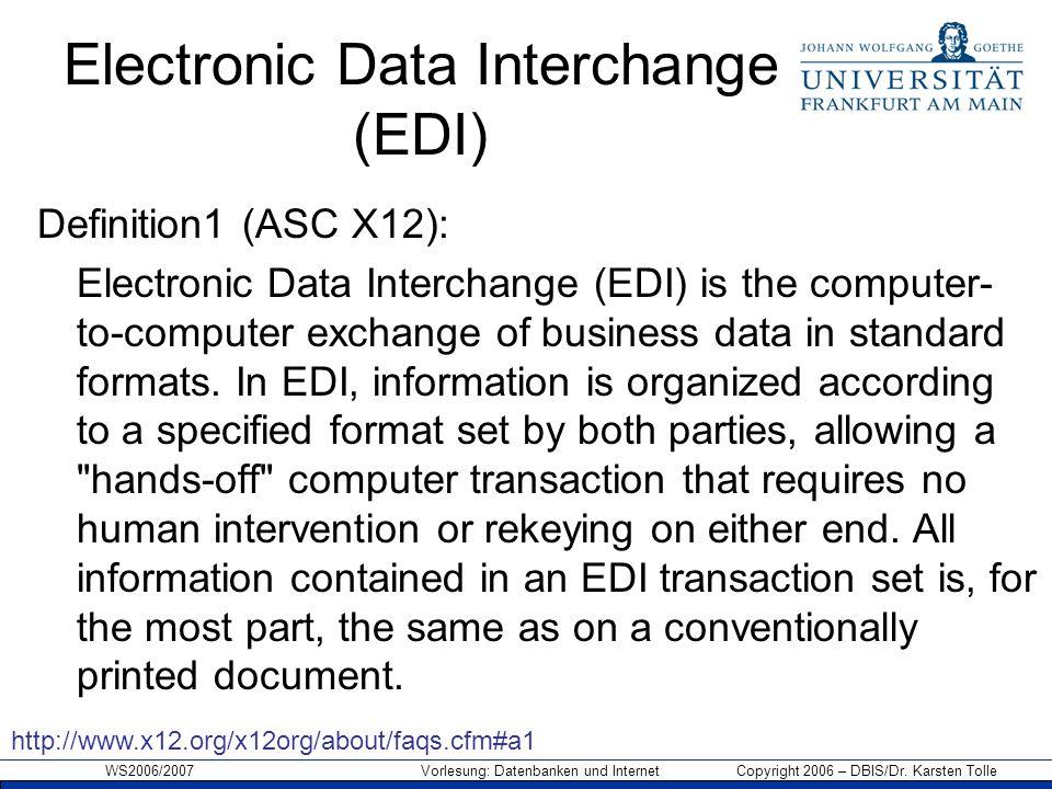 WS2006/2007 Vorlesung: Datenbanken und Internet Copyright 2006 – DBIS/Dr. Karsten Tolle Electronic Data Interchange (EDI) Definition1 (ASC X12): Elect