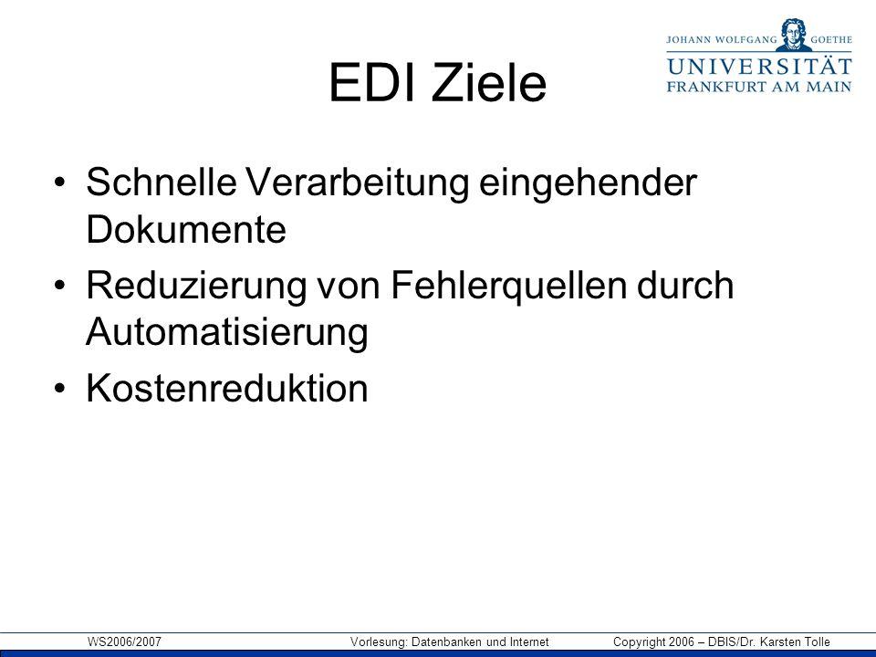 WS2006/2007 Vorlesung: Datenbanken und Internet Copyright 2006 – DBIS/Dr. Karsten Tolle EDI Ziele Schnelle Verarbeitung eingehender Dokumente Reduzier