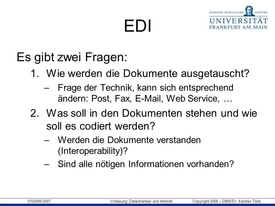 WS2006/2007 Vorlesung: Datenbanken und Internet Copyright 2006 – DBIS/Dr. Karsten Tolle EDI Es gibt zwei Fragen: 1.Wie werden die Dokumente ausgetausc