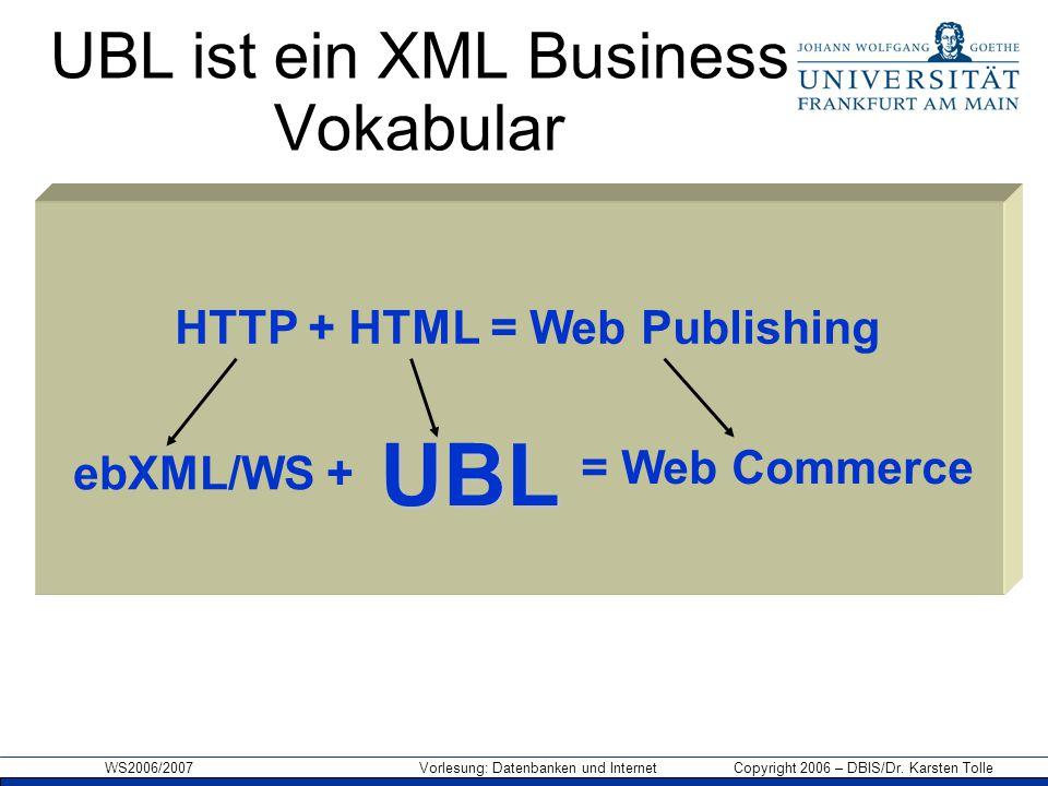 WS2006/2007 Vorlesung: Datenbanken und Internet Copyright 2006 – DBIS/Dr. Karsten Tolle UBL ist ein XML Business Vokabular HTTP + HTML = Web Publishin