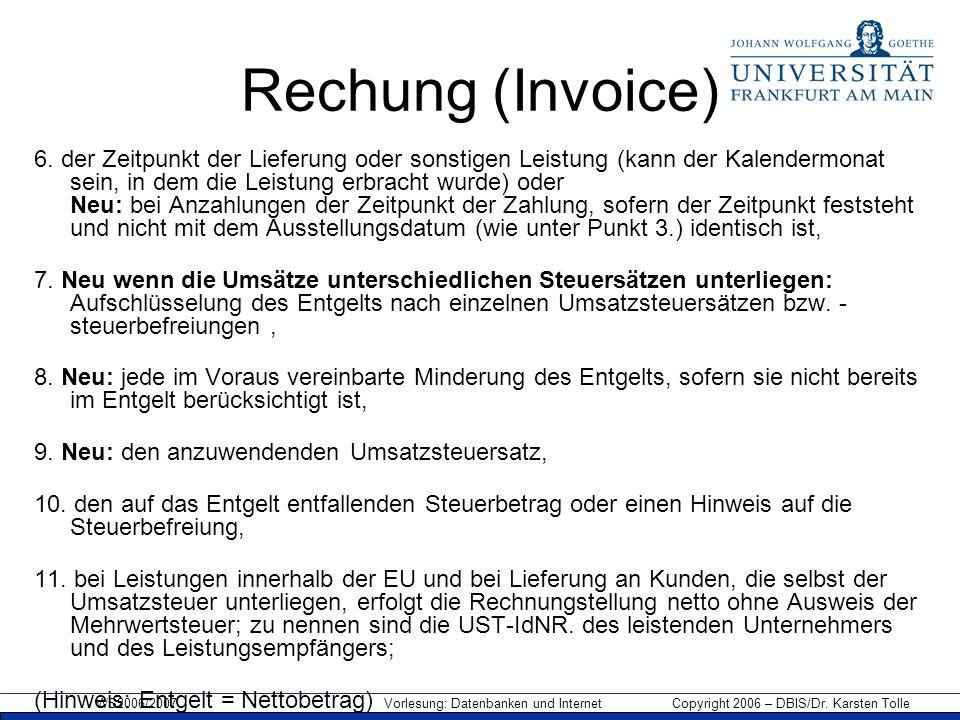 WS2006/2007 Vorlesung: Datenbanken und Internet Copyright 2006 – DBIS/Dr. Karsten Tolle Rechung (Invoice) 6. der Zeitpunkt der Lieferung oder sonstige