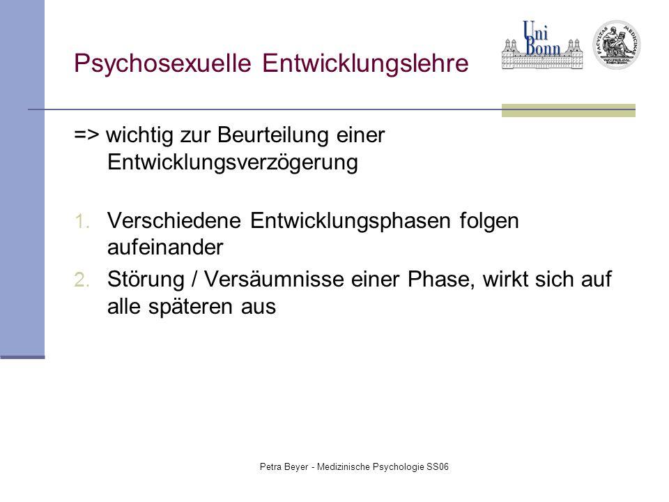 Petra Beyer - Medizinische Psychologie SS06 Psychosexuelle Entwicklungslehre => wichtig zur Beurteilung einer Entwicklungsverzögerung 1. Verschiedene