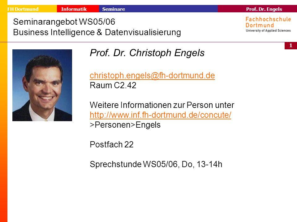 1 Prof. Dr. Engels Informatik Seminare FH Dortmund Seminarangebot WS05/06 Business Intelligence & Datenvisualisierung Prof. Dr. Christoph Engels chris