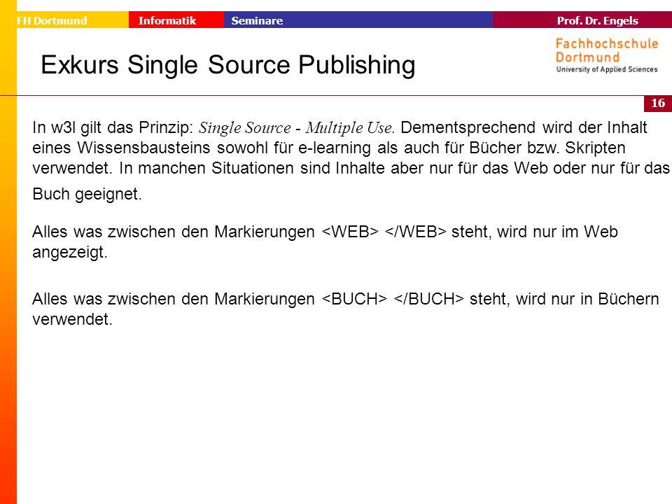 16 Prof. Dr. Engels Informatik Seminare FH Dortmund Exkurs Single Source Publishing In w3l gilt das Prinzip: Single Source - Multiple Use. Dementsprec