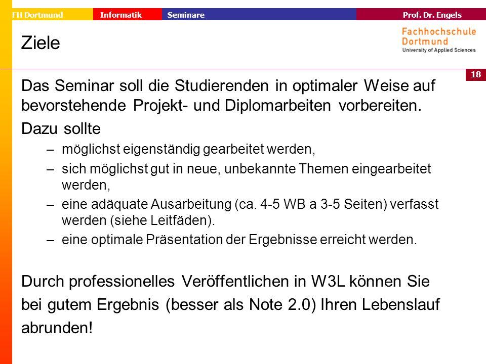 18 Prof. Dr. Engels Informatik Seminare FH Dortmund Ziele Das Seminar soll die Studierenden in optimaler Weise auf bevorstehende Projekt- und Diplomar