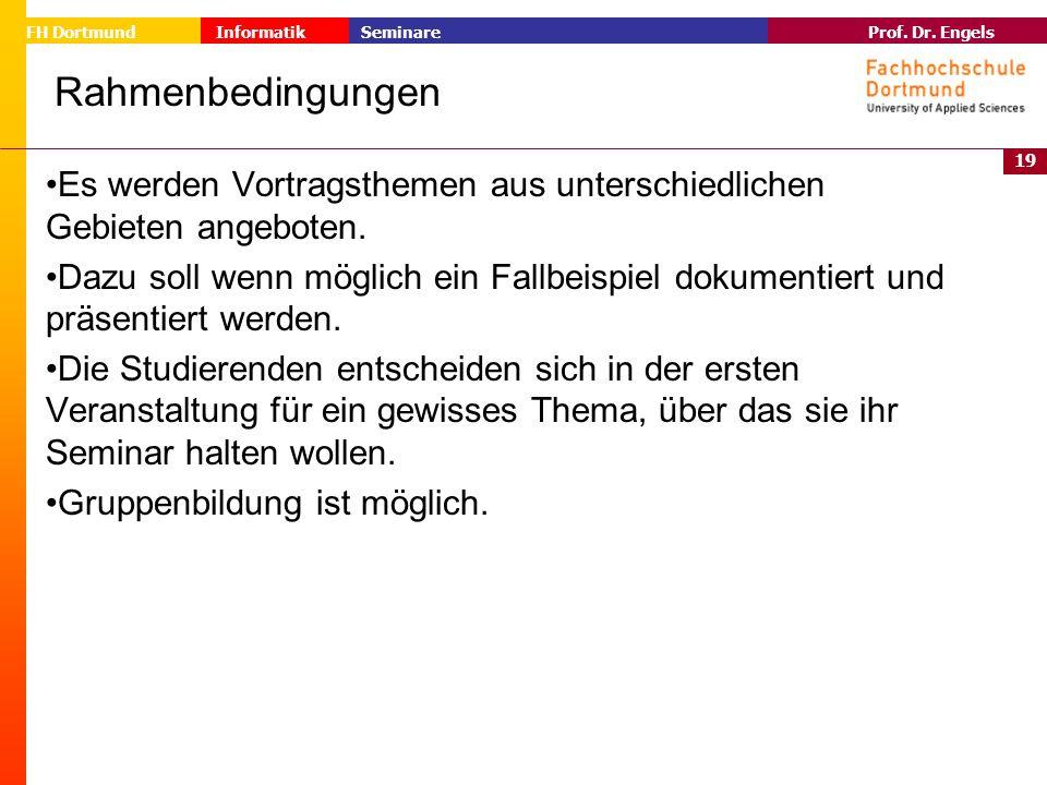 19 Prof. Dr. Engels Informatik Seminare FH Dortmund Rahmenbedingungen Es werden Vortragsthemen aus unterschiedlichen Gebieten angeboten. Dazu soll wen