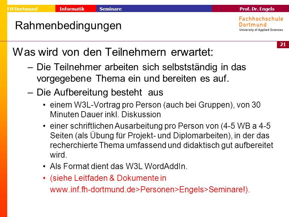 21 Prof. Dr. Engels Informatik Seminare FH Dortmund Rahmenbedingungen Was wird von den Teilnehmern erwartet: – Die Teilnehmer arbeiten sich selbststän