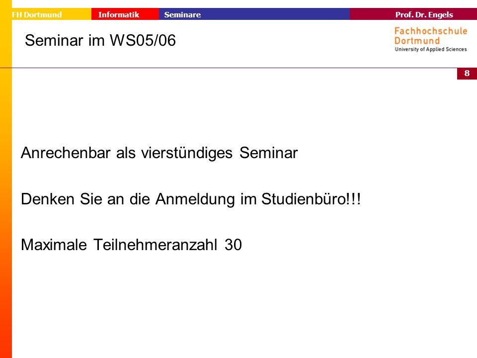 8 Prof. Dr. Engels Informatik Seminare FH Dortmund Seminar im WS05/06 Anrechenbar als vierstündiges Seminar Denken Sie an die Anmeldung im Studienbüro