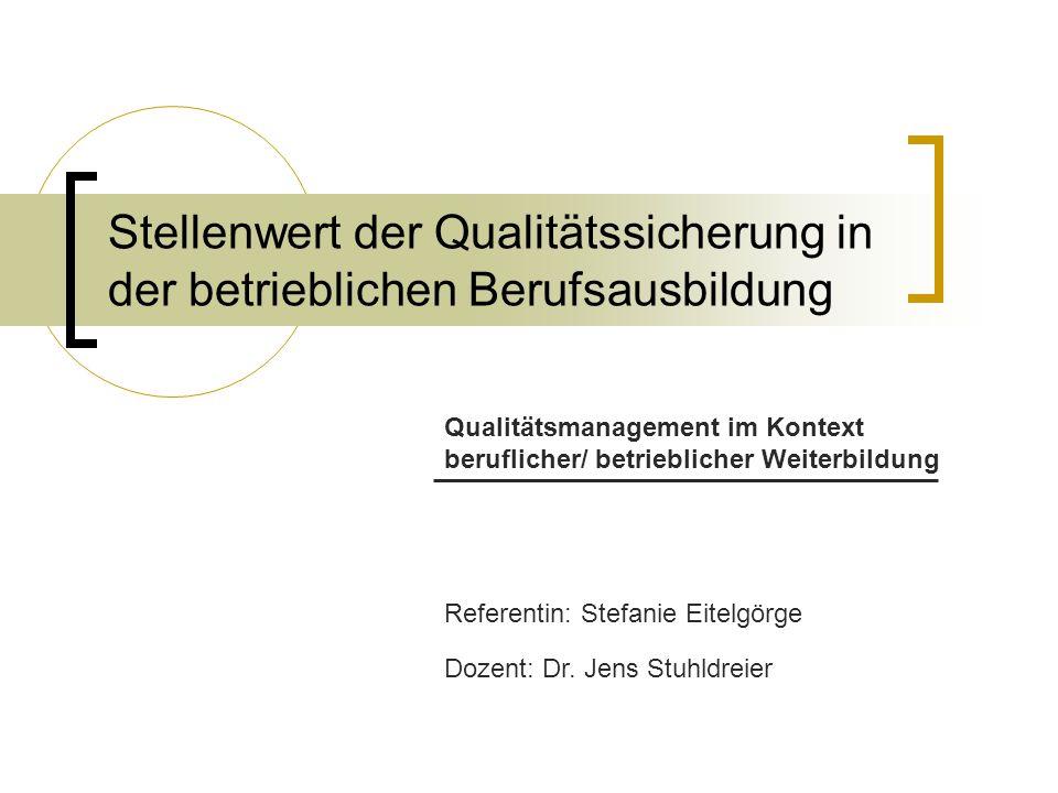 Stellenwert der Qualitätssicherung in der betrieblichen Berufsausbildung Qualitätsmanagement im Kontext beruflicher/ betrieblicher Weiterbildung Referentin: Stefanie Eitelgörge Dozent: Dr.