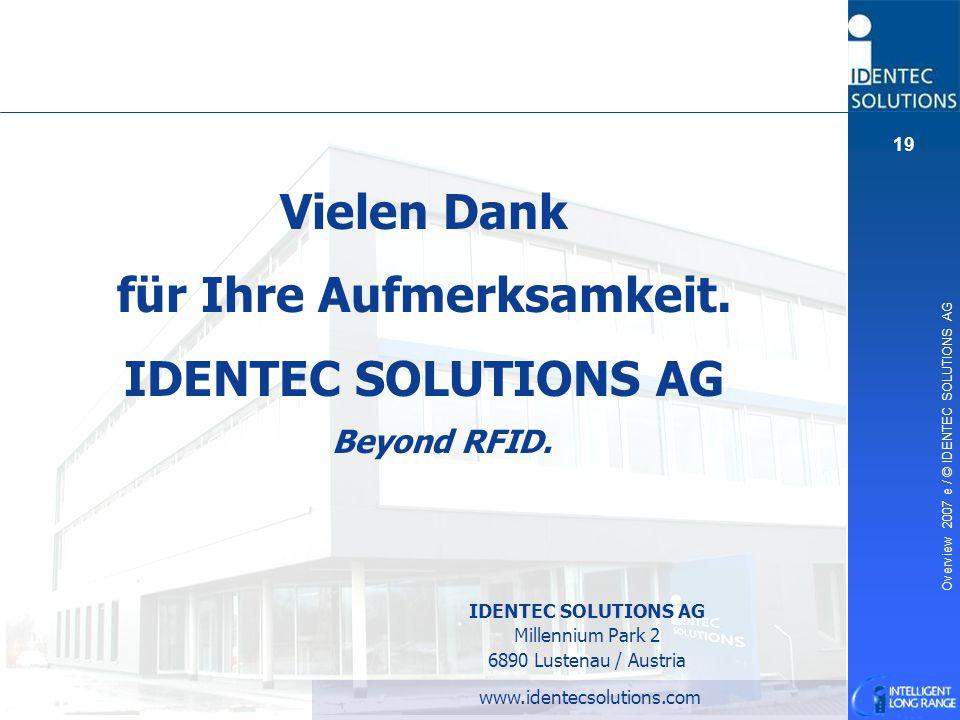 Overview 2007 e / © IDENTEC SOLUTIONS AG 19 Beyond RFID. Vielen Dank für Ihre Aufmerksamkeit. IDENTEC SOLUTIONS AG www.identecsolutions.com IDENTEC SO