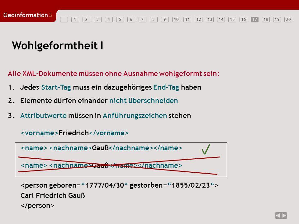 1234567891011121314151617181920 Geoinformation3 17 Wohlgeformtheit I Alle XML-Dokumente müssen ohne Ausnahme wohlgeformt sein: 2.Elemente dürfen einan