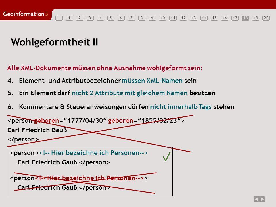 1234567891011121314151617181920 Geoinformation3 18 Wohlgeformtheit II Alle XML-Dokumente müssen ohne Ausnahme wohlgeformt sein: 6.Kommentare & Steuera