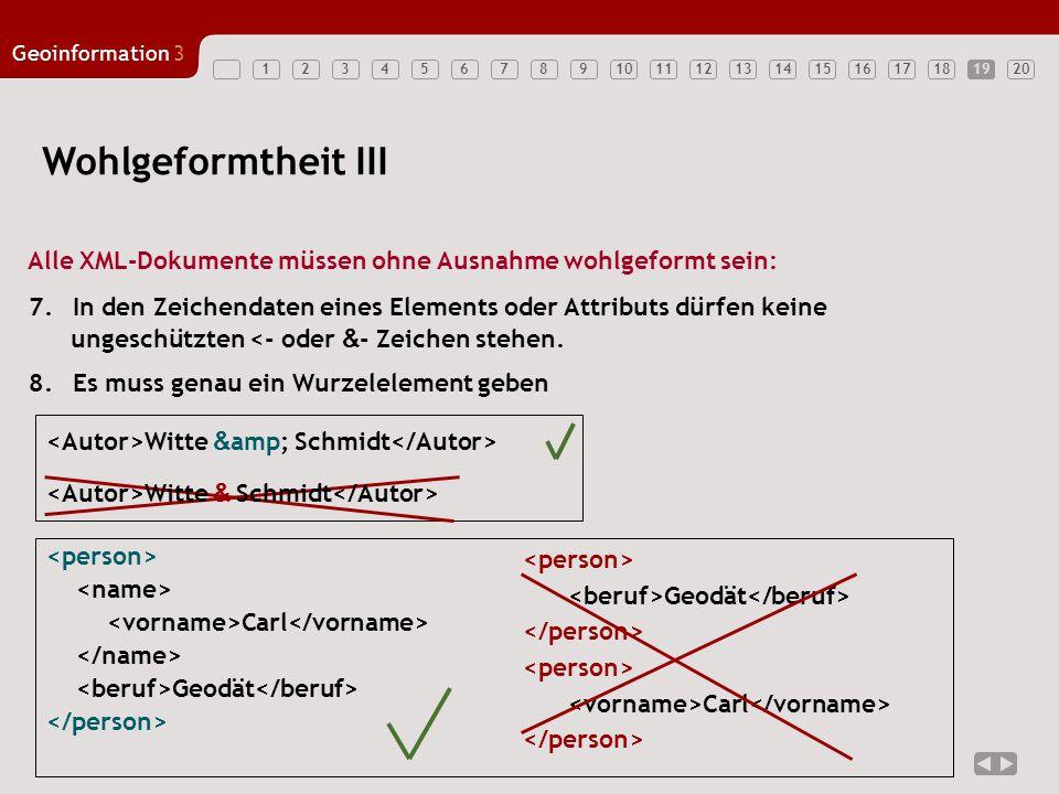 1234567891011121314151617181920 Geoinformation3 19 Wohlgeformtheit III Alle XML-Dokumente müssen ohne Ausnahme wohlgeformt sein: 7.In den Zeichendaten