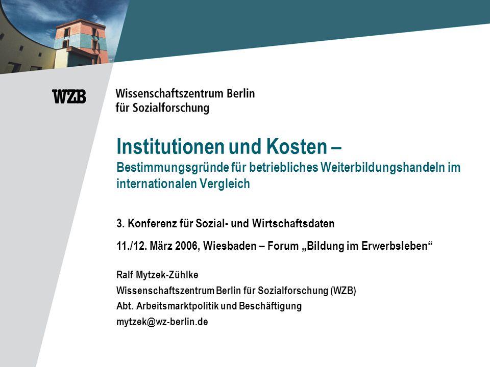 Institutionen und Kosten – Bestimmungsgründe für betriebliches Weiterbildungshandeln im internationalen Vergleich Ralf Mytzek-Zühlke Wissenschaftszentrum Berlin für Sozialforschung (WZB) Abt.