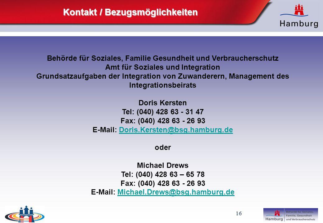 16 Kontakt / Bezugsmöglichkeiten Behörde für Soziales, Familie Gesundheit und Verbraucherschutz Amt für Soziales und Integration Grundsatzaufgaben der Integration von Zuwanderern, Management des Integrationsbeirats Doris Kersten Tel: (040) 428 63 - 31 47 Fax: (040) 428 63 - 26 93 E-Mail: Doris.Kersten@bsg.hamburg.deDoris.Kersten@bsg.hamburg.de oder Michael Drews Tel: (040) 428 63 – 65 78 Fax: (040) 428 63 - 26 93 E-Mail: Michael.Drews@bsg.hamburg.deMichael.Drews@bsg.hamburg.de