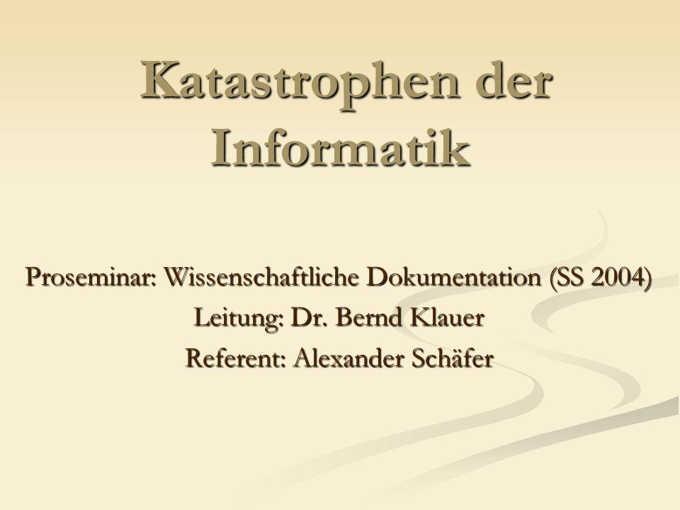 Katastrophen der Informatik Proseminar: Wissenschaftliche Dokumentation (SS 2004) Leitung: Dr. Bernd Klauer Referent: Alexander Schäfer