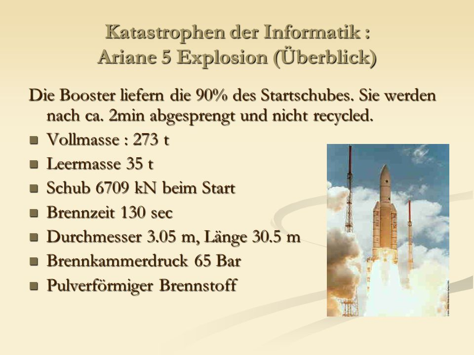 Katastrophen der Informatik : Ariane 5 Explosion (Überblick) Die Booster liefern die 90% des Startschubes. Sie werden nach ca. 2min abgesprengt und ni