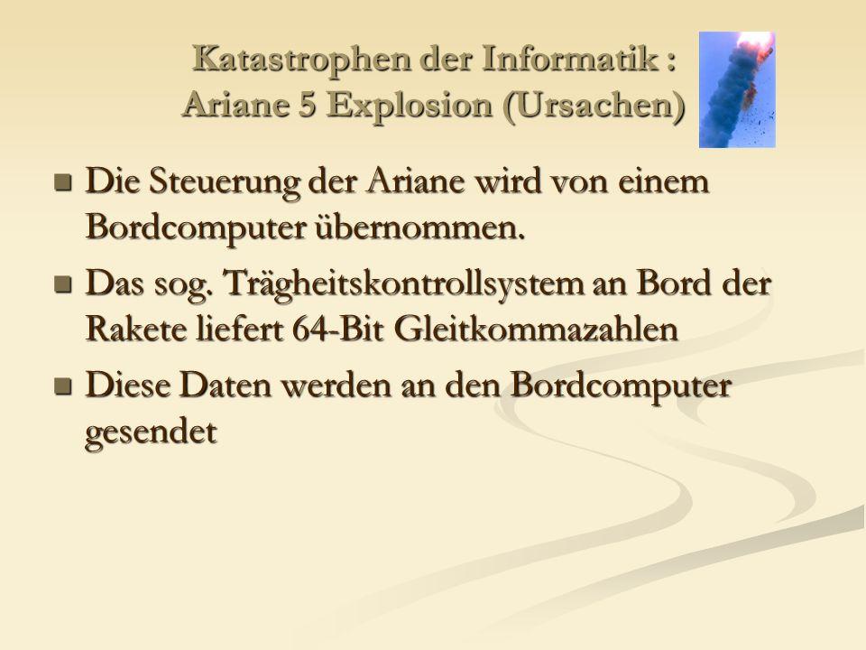 Katastrophen der Informatik : Ariane 5 Explosion (Ursachen) Die Steuerung der Ariane wird von einem Bordcomputer übernommen. Die Steuerung der Ariane