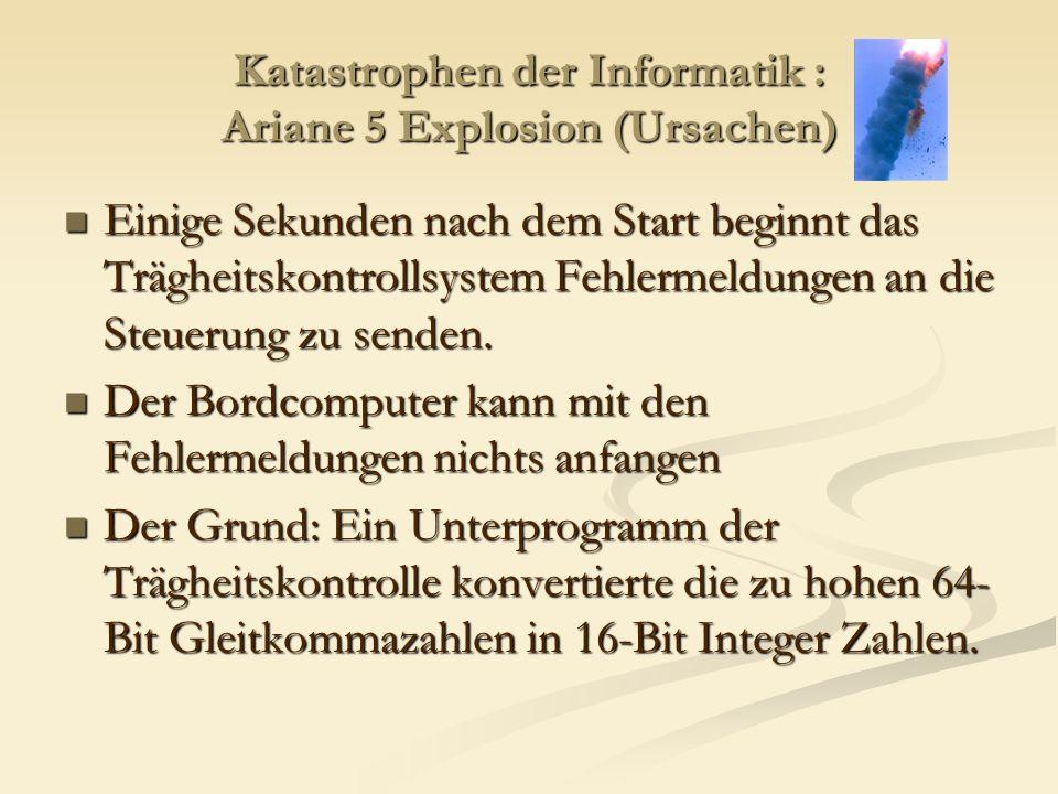 Katastrophen der Informatik : Ariane 5 Explosion (Ursachen) Einige Sekunden nach dem Start beginnt das Trägheitskontrollsystem Fehlermeldungen an die