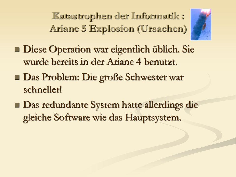 Katastrophen der Informatik : Ariane 5 Explosion (Ursachen) Diese Operation war eigentlich üblich. Sie wurde bereits in der Ariane 4 benutzt. Diese Op