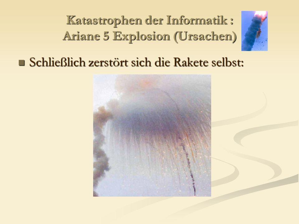 Katastrophen der Informatik : Ariane 5 Explosion (Ursachen) Schließlich zerstört sich die Rakete selbst: Schließlich zerstört sich die Rakete selbst: