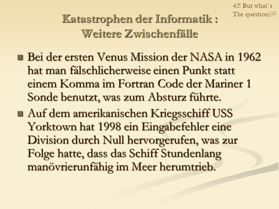 Katastrophen der Informatik : Weitere Zwischenfälle Bei der ersten Venus Mission der NASA in 1962 hat man fälschlicherweise einen Punkt statt einem Komma im Fortran Code der Mariner 1 Sonde benutzt, was zum Absturz führte.