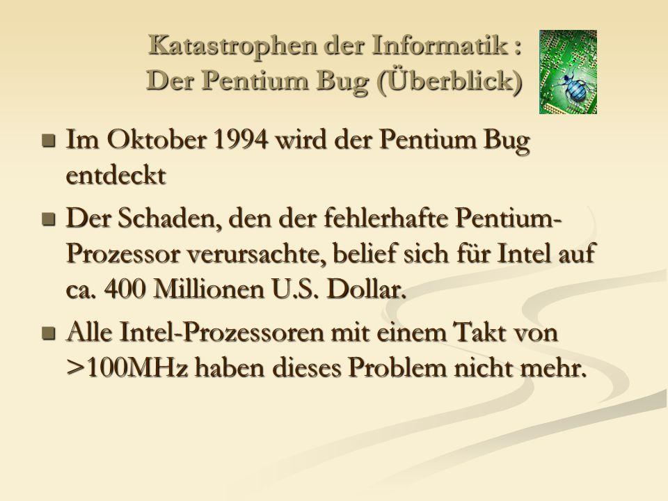 Katastrophen der Informatik : Der Pentium Bug (Überblick) Im Oktober 1994 wird der Pentium Bug entdeckt Im Oktober 1994 wird der Pentium Bug entdeckt Der Schaden, den der fehlerhafte Pentium- Prozessor verursachte, belief sich für Intel auf ca.