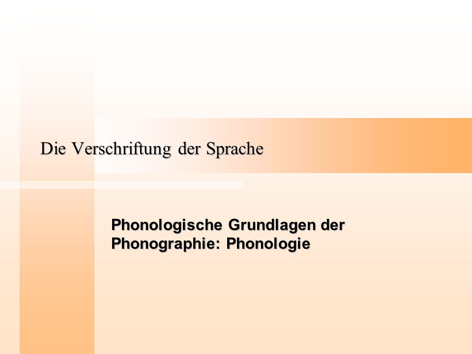 Die Verschriftung der Sprache Phonologische Grundlagen der Phonographie: Phonologie