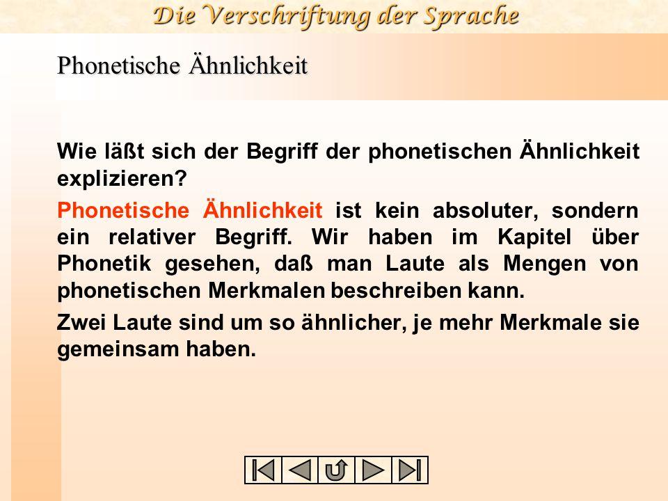 Die Verschriftung der Sprache Phonetische Ähnlichkeit Wie läßt sich der Begriff der phonetischen Ähnlichkeit explizieren? Phonetische Ähnlichkeit ist