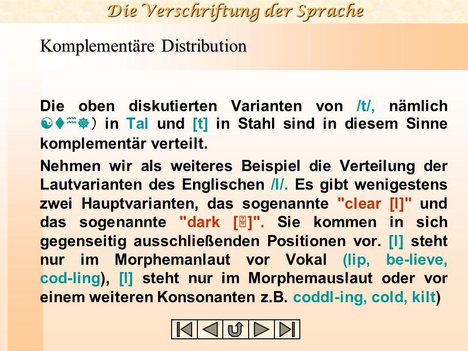 Die Verschriftung der Sprache Komplementäre Distribution Die oben diskutierten Varianten von /t/, nämlich [t h ]) in Tal und [t] in Stahl sind in diesem Sinne komplementär verteilt.